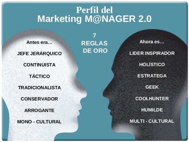 Marketing M@NAGER 2.0 Perfil del 7 REGLAS DE ORO Antes era… JEFE JERÁRQUICO CONTINUISTA TÁCTICO TRADICIONALISTA CONSERVADO...