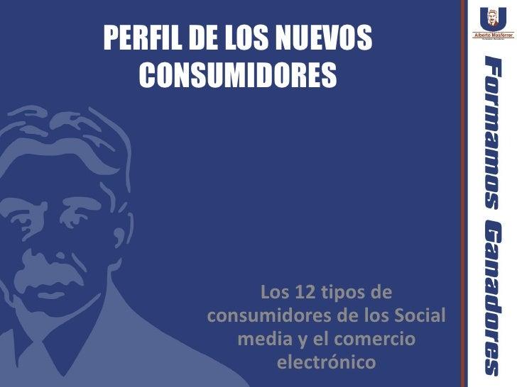 PERFIL DE LOS NUEVOS  CONSUMIDORES            Los 12 tipos de       consumidores de los Social          media y el comerci...