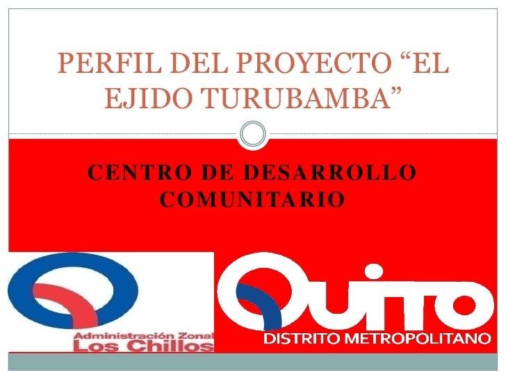 """CENTRO DE DESARROLLO COMUNITARIO<br />PERFIL DEL PROYECTO """"EL EJIDO TURUBAMBA""""   <br />"""