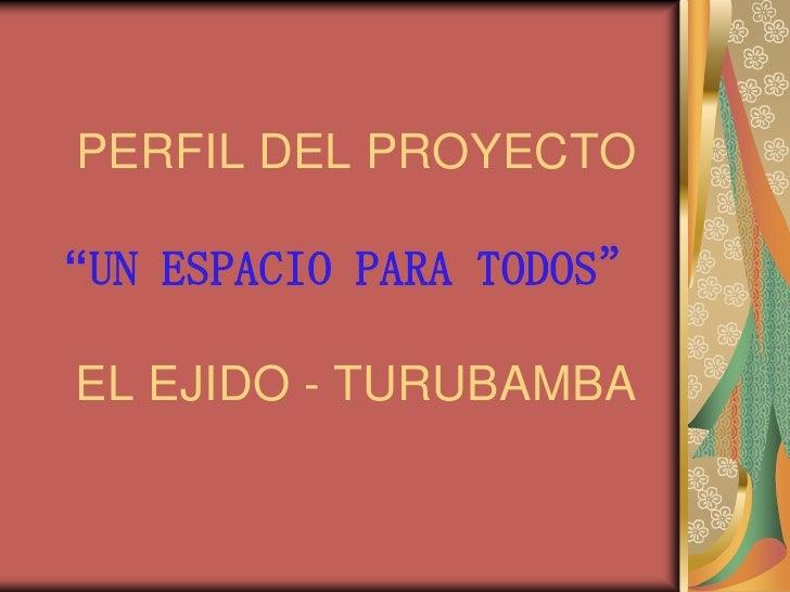 """PERFIL DEL PROYECTO  """"UN ESPACIO PARA TODOS""""  EL EJIDO - TURUBAMBA"""