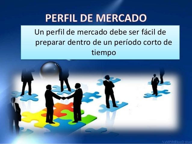 Un perfil de mercado debe ser fácil de  preparar dentro de un período corto de  tiempo