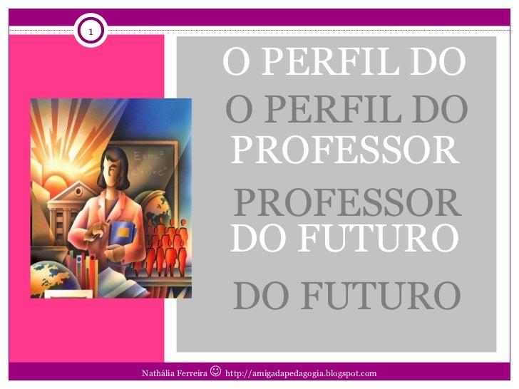 <ul><li>O PERFIL DO PROFESSOR DO FUTURO </li></ul>O PERFIL DO PROFESSOR DO FUTURO Nathália Ferreira     http://amigadaped...