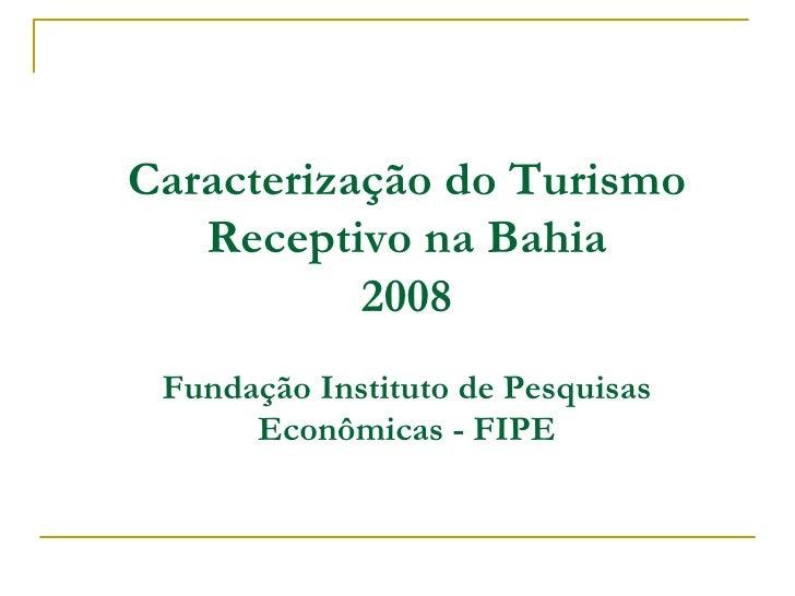 Caracterização do Turismo Receptivo na Bahia 2008 Fundação Instituto de Pesquisas Econômicas - FIPE