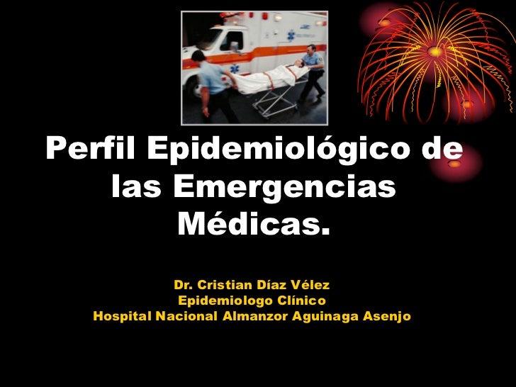Perfil Epidemiológico de    las Emergencias        Médicas.             Dr. Cristian Díaz Vélez             Epidemiologo C...