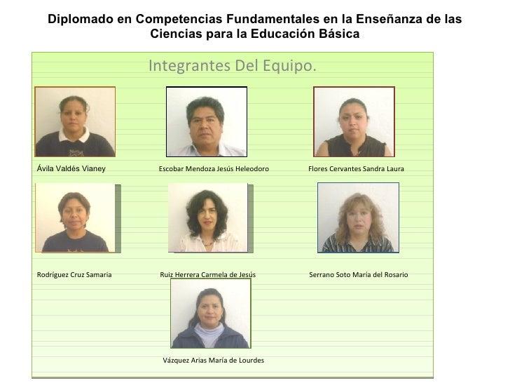 Diplomado en Competencias Fundamentales en la Enseñanza de las Ciencias para la Educación Básica Integrantes Del Equipo. Á...