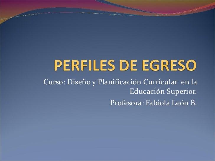 Curso: Diseño y Planificación Curricular  en la Educación Superior. Profesora: Fabiola León B.