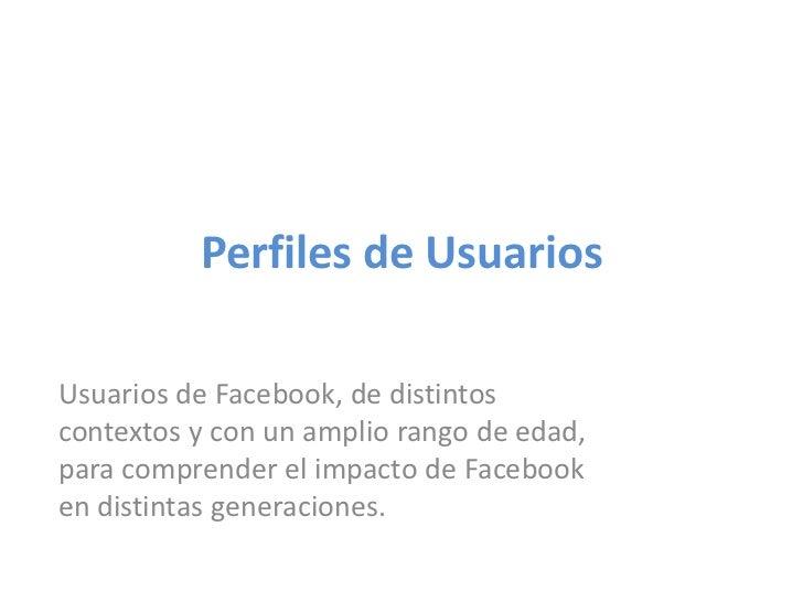 Perfiles de Usuarios<br />Usuarios de Facebook, de distintos contextos y con un amplio rango de edad, para comprender el i...