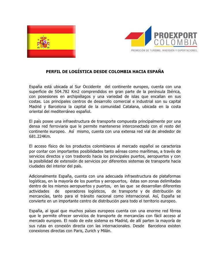 PERFIL DE LOGÍSTICA DESDE COLOMBIA HACIA ESPAÑAEspaña está ubicada al Sur Occidente del continente europeo, cuenta con una...