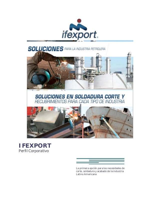 IFEXPORTPerfil CorporativoLa primera opción para las necesidades decorte, soldadura y acabado de la industriaLatino Americ...