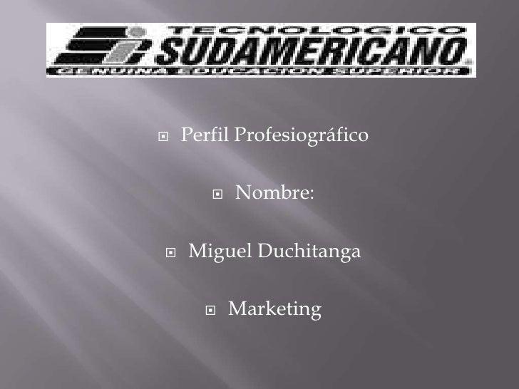 Perfil Profesiográfico<br />Nombre:<br />Miguel Duchitanga<br />Marketing<br />