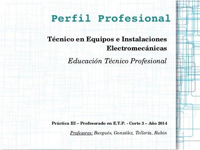 PerfilProfesional TécnicoenEquiposeInstalaciones Electromecánicas EducaciónTécnicoProfesional PrácticaIII–Profe...