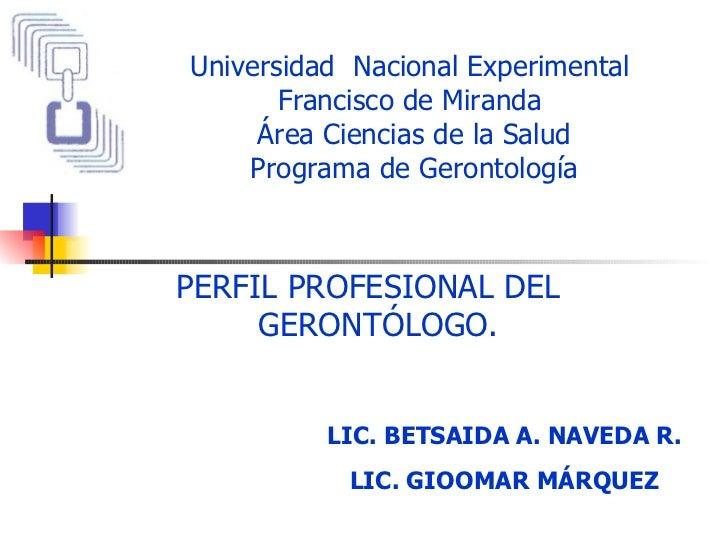 Universidad  Nacional Experimental  Francisco de Miranda  Área Ciencias de la Salud Programa de Gerontología PERFIL PROFES...