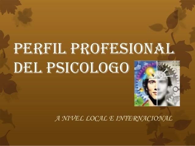 PERFIL PROFESIONALDEL PSICOLOGOA NIVEL LOCAL E INTERNACIONAL