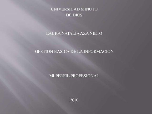 UNIVERSIDAD MINUTO DE DIOS LAURA NATALIAAZA NIETO GESTION BASICA DE LA INFORMACION MI PERFIL PROFESIONAL 2010