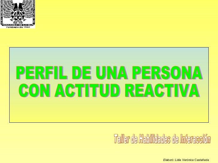 PERFIL DE UNA PERSONA  CON ACTITUD REACTIVA Taller de Habilidades de Interacción