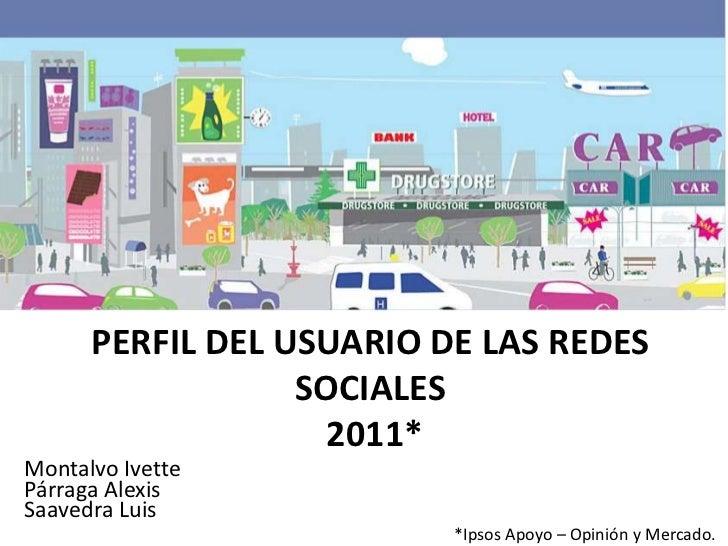 PERFIL DEL USUARIO DE LAS REDES                  SOCIALES                   2011*Montalvo IvettePárraga AlexisSaavedra Lui...