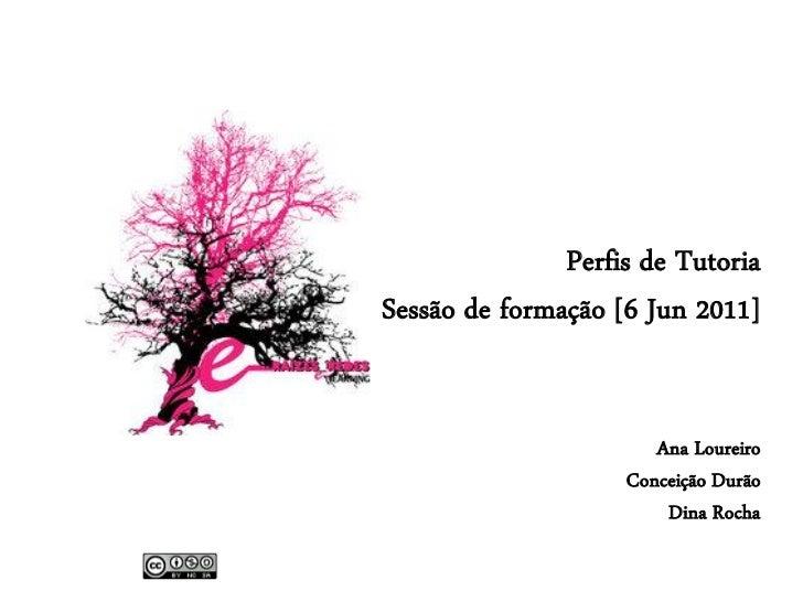 Perfis de TutoriaSessão de formação [6 Jun 2011]                       Ana Loureiro                    Conceição Durão    ...