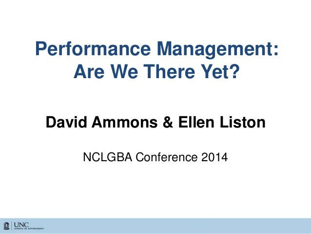 Performance Management: Are We There Yet? David Ammons & Ellen Liston NCLGBA Conference 2014