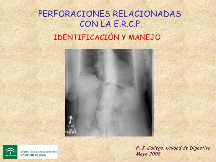 PERFORACIONES RELACIONADAS CON LA E.R.C.P F. J. Gallego. Unidad de Digestivo Mayo 2008 IDENTIFICACIÓN Y MANEJO