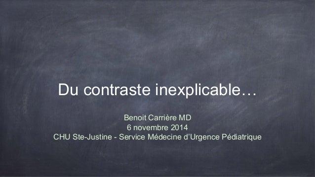 Du contraste inexplicable…  Benoit Carrière MD  6 novembre 2014  CHU Ste-Justine - Service Médecine d'Urgence Pédiatrique