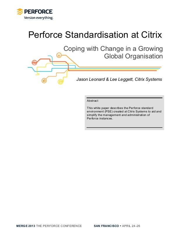 MERGE 2013 THE PERFORCE CONFERENCE SAN FRANCISCO • APRIL 24−26Perforce Standardisation at CitrixCoping with Change in a G...