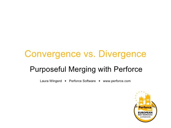 Convergence vs. Divergence Purposeful Merging with Perforce Laura Wingerd     Perforce Software     www.perforce.com