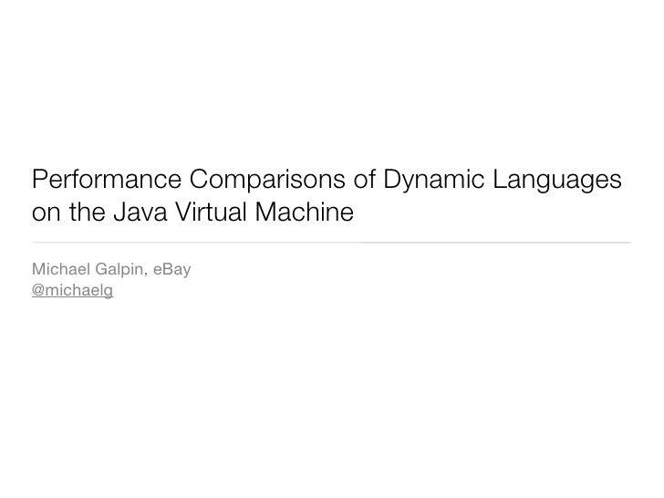 Performance Comparisons of Dynamic Languages on the Java Virtual Machine Michael Galpin, eBay @michaelg