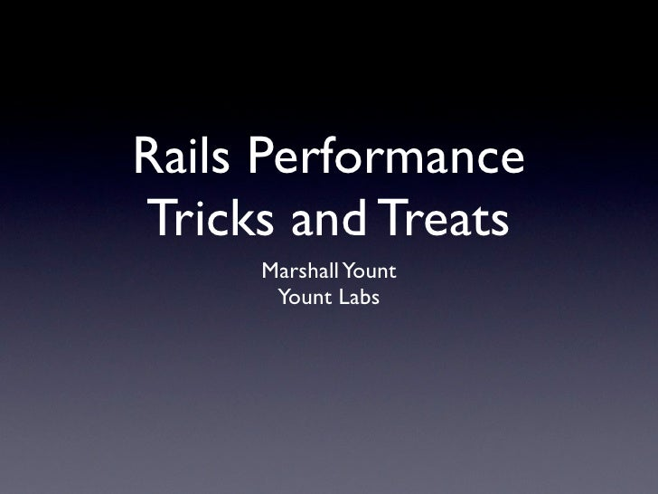 Rails Performance Tricks and Treats      Marshall Yount       Yount Labs