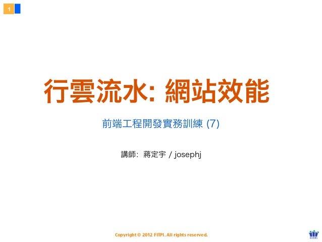1    行雲流水: 網站效能      前端工程開發實務訓練 (7)         講師:蔣定宇 / josephj       Copyright © 2012 FITPI. All rights reserved.
