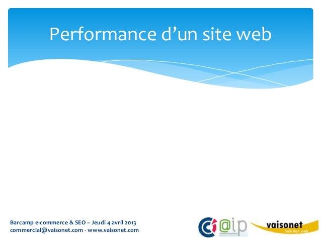 Performance d'un site webBarcamp e-commerce & SEO – Jeudi 4 avril 2013commercial@vaisonet.com - www.vaisonet.com