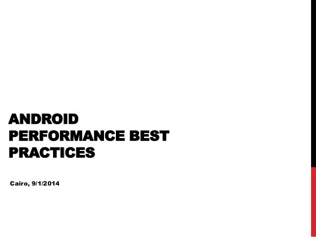 ANDROID PERFORMANCE BEST PRACTICES Cairo, 9/1/2014