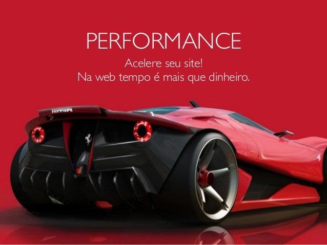 PERFORMANCE Acelere seu site! Na web tempo é mais que dinheiro.