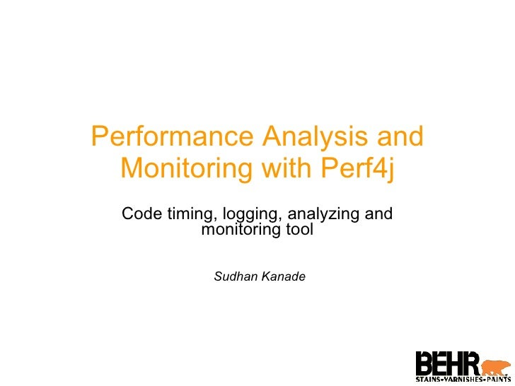 Performance Analysis and Monitoring with Perf4j Code timing, logging, analyzing and monitoring tool Sudhan Kanade