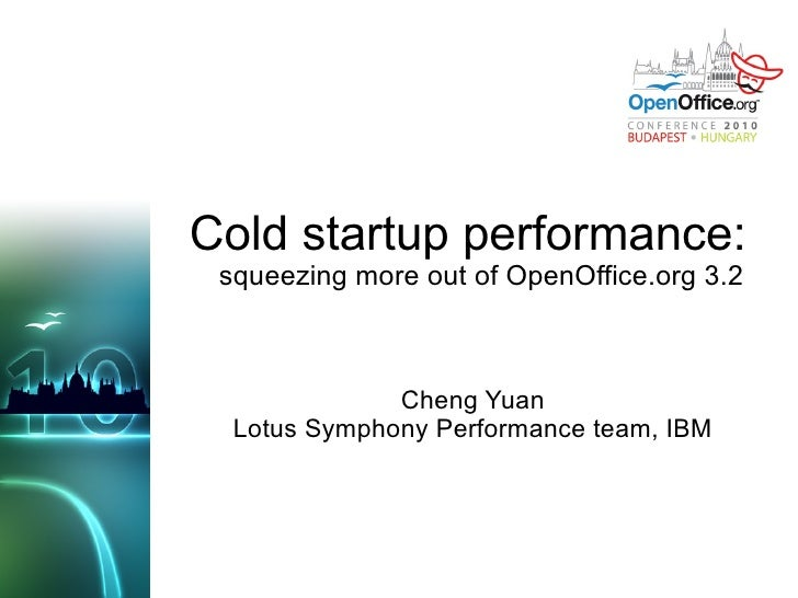 Cold startup performance:  squeezing more out of OpenOffice.org 3.2 Cheng Yuan Lotus Symphony Performance team, IBM