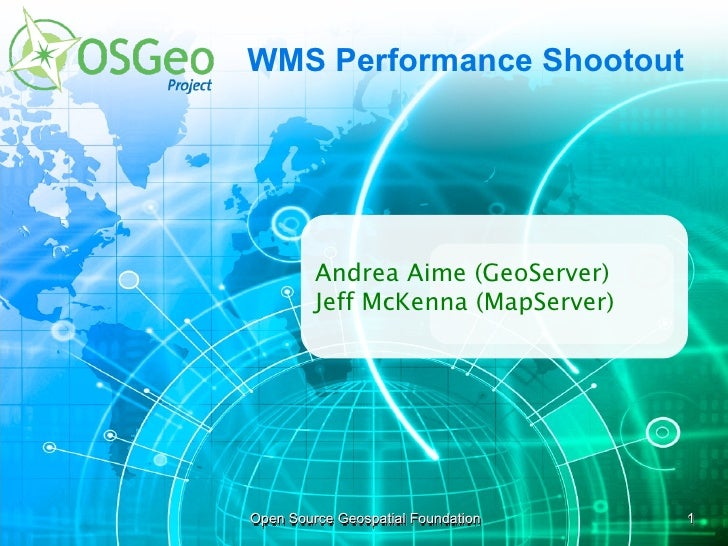 WMS Performance Shootout              Andrea Aime (GeoServer)          Jeff McKenna (MapServer)     Open Source Geospatial...