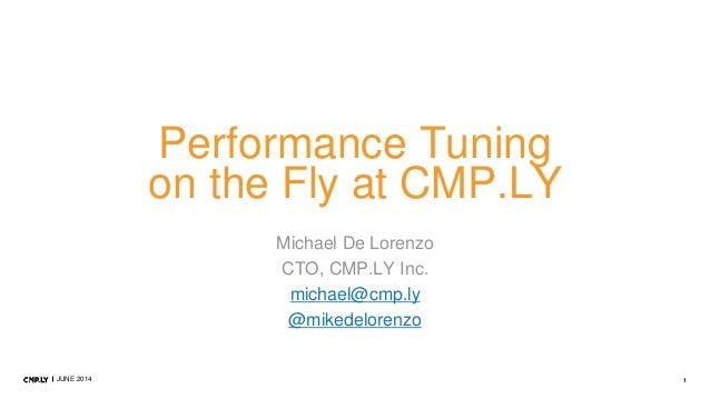 1JUNE 2014 Performance Tuning on the Fly at CMP.LY Michael De Lorenzo CTO, CMP.LY Inc. michael@cmp.ly @mikedelorenzo