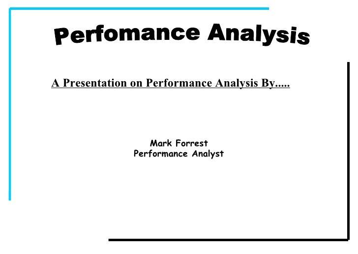 Perfomance Analysis A Presentation on Performance Analysis By..... Mark Forrest Performance Analyst