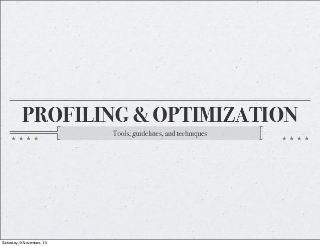 PROFILING & OPTIMIZATION Tools, guidelines, and techniques  Saturday, 9 November, 13