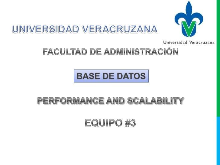 UNIVERSIDAD VERACRUZANA<br />FACULTAD DE ADMINISTRACIÓN<br />BASE DE DATOS<br />PERFORMANCE AND SCALABILITY<br />EQUIPO #3...