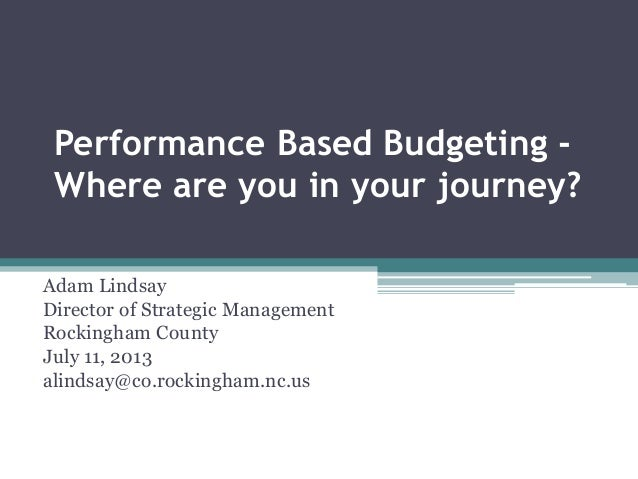 Performance Based Budgeting - Where are you in your journey? Adam Lindsay Director of Strategic Management Rockingham Coun...