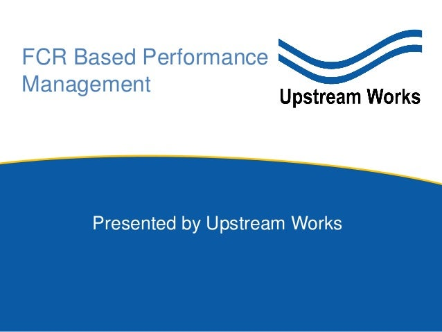 Presented by Upstream Works FCR Based Performance Management