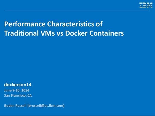 Performance Characteristics of Traditional VMs vs Docker Containers dockercon14 June 9-10, 2014 San Francisco, CA Boden Ru...