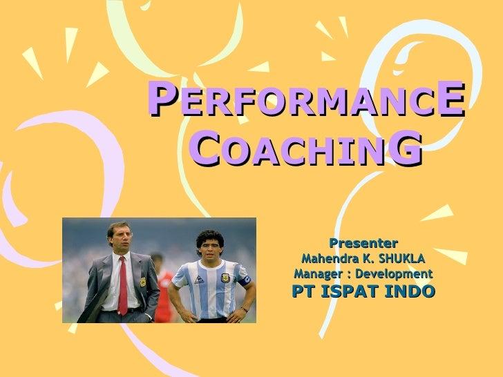 P ERFORMANC E   C OACHIN G Presenter Mahendra K. SHUKLA Manager : Development PT ISPAT INDO