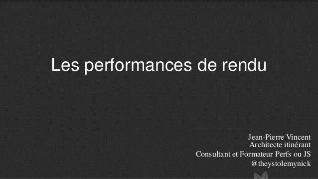 Les performances de rendu Jean-Pierre Vincent Architecte itinérant Consultant et Formateur Perfs ou JS @theystolemynick