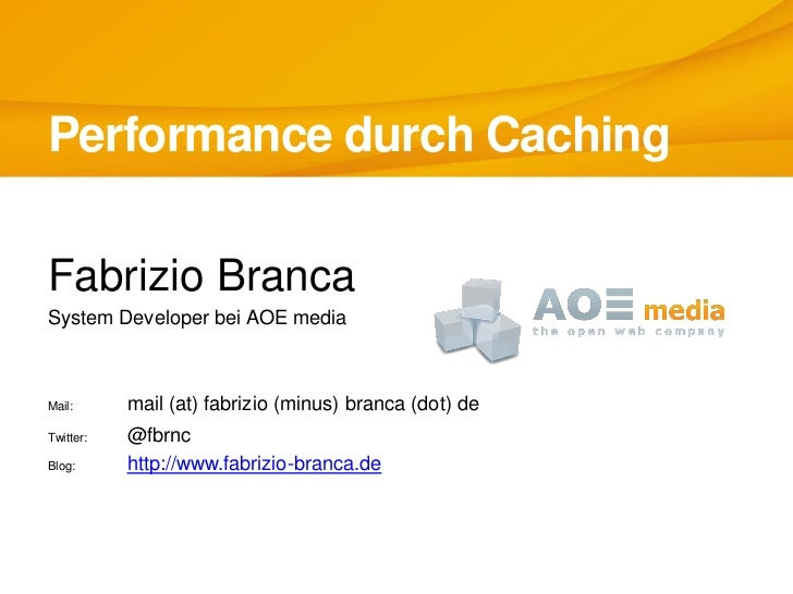 Performance durch CachingFabrizio BrancaSystem Developer bei AOE mediaMail:      mail (at) fabrizio (minus) branca (dot) d...