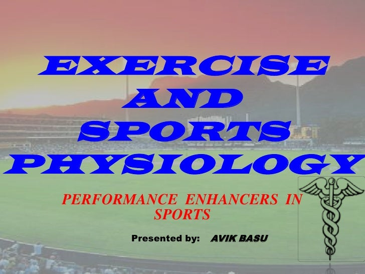 EXERCISE AND SPORTS PHYSIOLOGY<br />PERFORMANCE  ENHANCERS  IN  SPORTS<br />Presented by:<br />AVIK BASU<br />