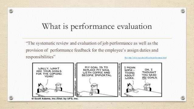 evaluation performance evaluation performance e Performance evaluations are just one part of an annual performance management cycle review the information below to see how evaluations fit into the whole cycle and how they can become an important tool for employee development.