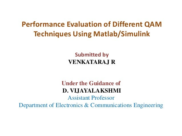 Performance Evaluation of Different QAM Techniques Using Matlab/Simulink Submitted by VENKATARAJ R  Under the Guidance of ...