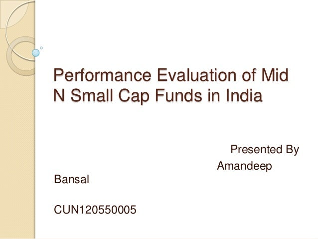 Performance Evaluation of MidN Small Cap Funds in IndiaPresented ByAmandeepBansalCUN120550005