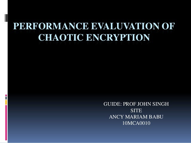 PERFORMANCE EVALUVATION OF    CHAOTIC ENCRYPTION              GUIDE: PROF JOHN SINGH                       SITE           ...